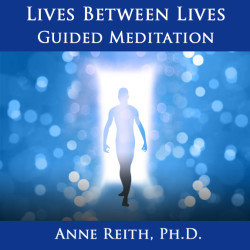Lives Between Lives: Guided Meditation Anne Reith, Ph.D.
